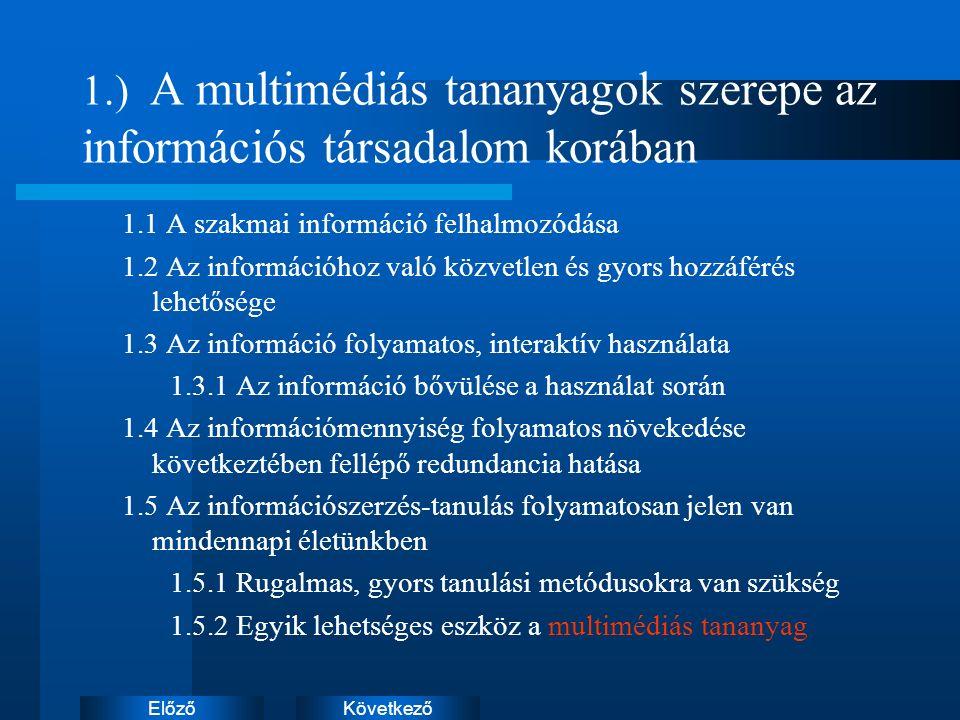 KövetkezőElőző 1.) A multimédiás tananyagok szerepe az információs társadalom korában 1.1 A szakmai információ felhalmozódása 1.2 Az információhoz való közvetlen és gyors hozzáférés lehetősége 1.3 Az információ folyamatos, interaktív használata 1.3.1 Az információ bővülése a használat során 1.4 Az információmennyiség folyamatos növekedése következtében fellépő redundancia hatása 1.5 Az információszerzés-tanulás folyamatosan jelen van mindennapi életünkben 1.5.1 Rugalmas, gyors tanulási metódusokra van szükség 1.5.2 Egyik lehetséges eszköz a multimédiás tananyag