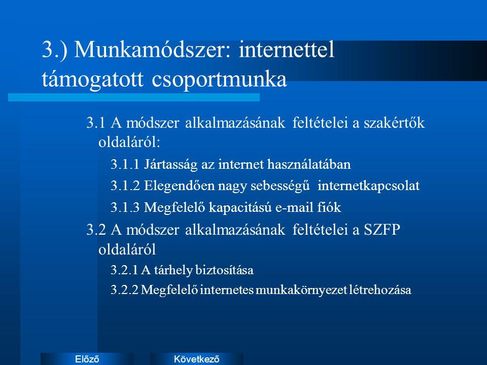 KövetkezőElőző 3.) Munkamódszer: internettel támogatott csoportmunka 3.1 A módszer alkalmazásának feltételei a szakértők oldaláról: 3.1.1 Jártasság az internet használatában 3.1.2 Elegendően nagy sebességű internetkapcsolat 3.1.3 Megfelelő kapacitású e-mail fiók 3.2 A módszer alkalmazásának feltételei a SZFP oldaláról 3.2.1 A tárhely biztosítása 3.2.2 Megfelelő internetes munkakörnyezet létrehozása