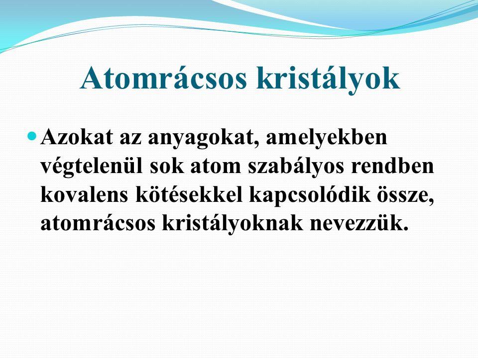 Atomrácsos kristályok Azokat az anyagokat, amelyekben végtelenül sok atom szabályos rendben kovalens kötésekkel kapcsolódik össze, atomrácsos kristályoknak nevezzük.