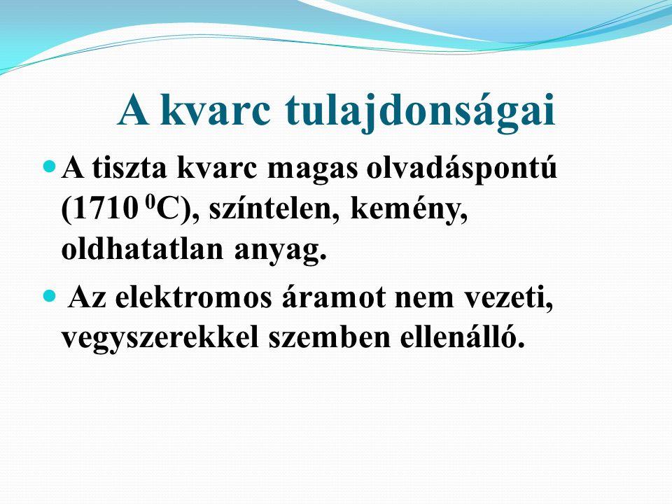 A kvarc tulajdonságai A tiszta kvarc magas olvadáspontú (1710 0 C), színtelen, kemény, oldhatatlan anyag.