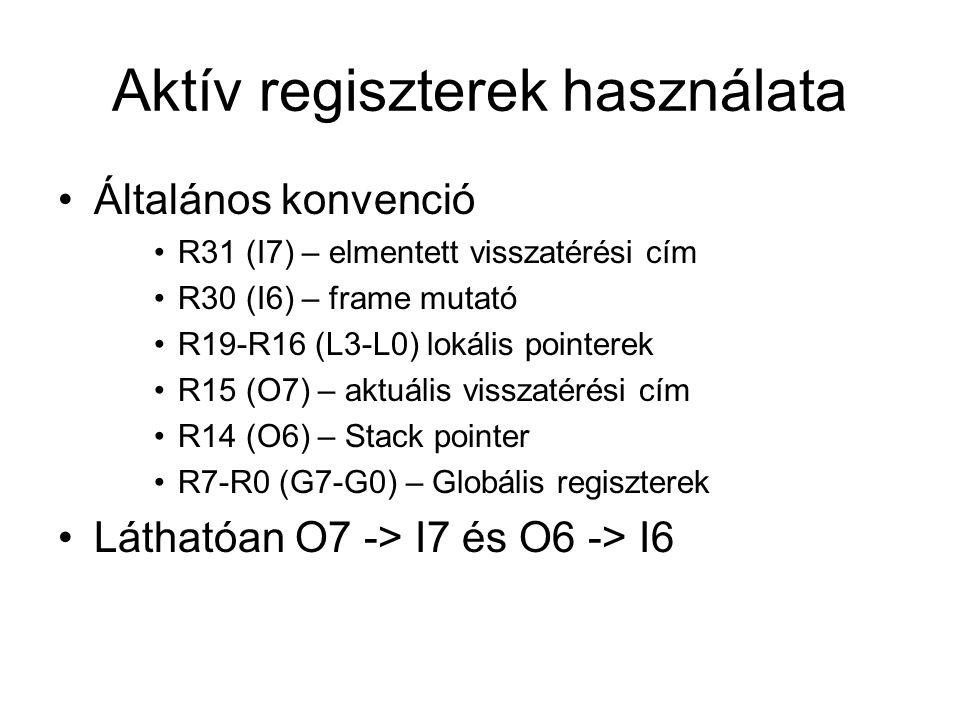 Aktív regiszterek használata Általános konvenció R31 (I7) – elmentett visszatérési cím R30 (I6) – frame mutató R19-R16 (L3-L0) lokális pointerek R15 (O7) – aktuális visszatérési cím R14 (O6) – Stack pointer R7-R0 (G7-G0) – Globális regiszterek Láthatóan O7 -> I7 és O6 -> I6