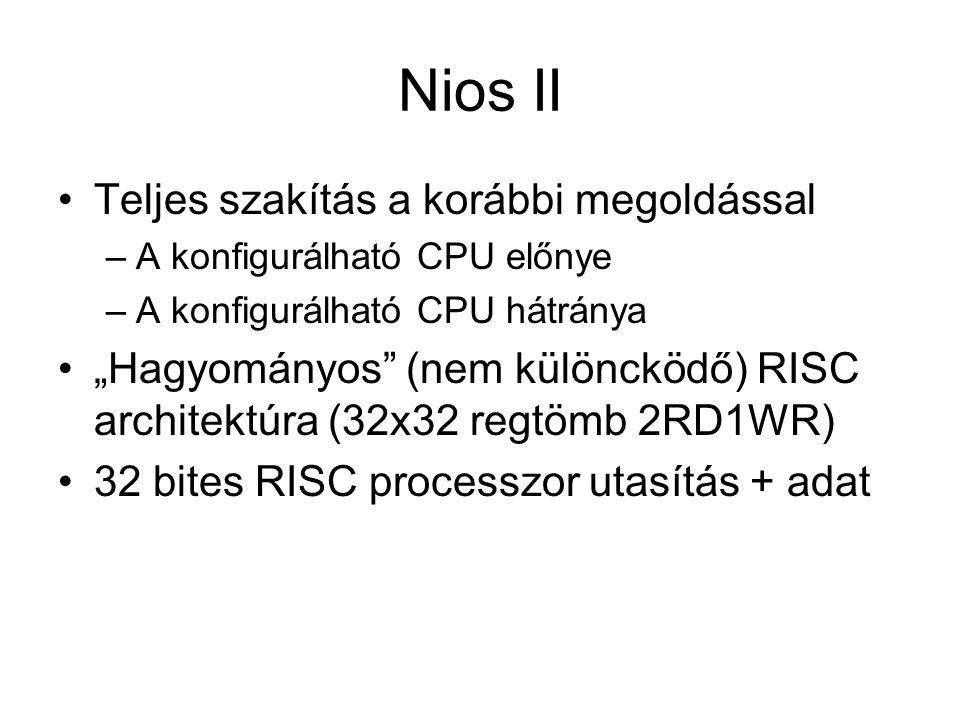 """Nios II Teljes szakítás a korábbi megoldással –A konfigurálható CPU előnye –A konfigurálható CPU hátránya """"Hagyományos (nem különcködő) RISC architektúra (32x32 regtömb 2RD1WR) 32 bites RISC processzor utasítás + adat"""