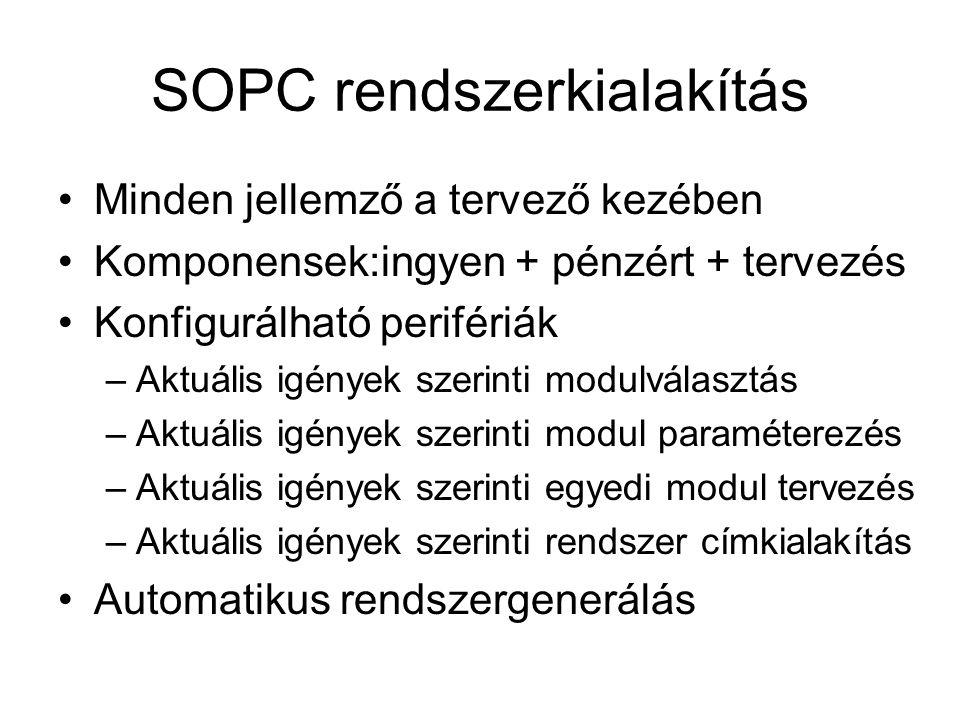 SOPC rendszerkialakítás Minden jellemző a tervező kezében Komponensek:ingyen + pénzért + tervezés Konfigurálható perifériák –Aktuális igények szerinti modulválasztás –Aktuális igények szerinti modul paraméterezés –Aktuális igények szerinti egyedi modul tervezés –Aktuális igények szerinti rendszer címkialakítás Automatikus rendszergenerálás