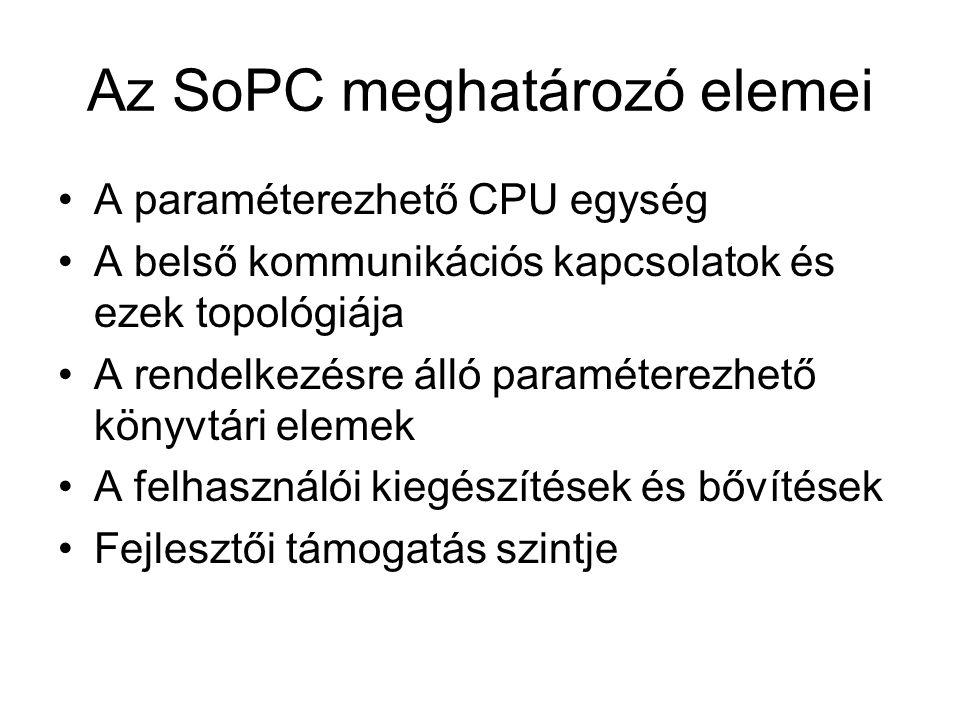 Az SoPC meghatározó elemei A paraméterezhető CPU egység A belső kommunikációs kapcsolatok és ezek topológiája A rendelkezésre álló paraméterezhető könyvtári elemek A felhasználói kiegészítések és bővítések Fejlesztői támogatás szintje