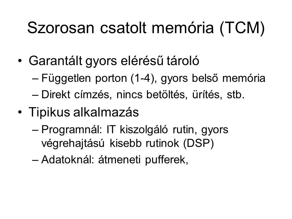 Szorosan csatolt memória (TCM) Garantált gyors elérésű tároló –Független porton (1-4), gyors belső memória –Direkt címzés, nincs betöltés, ürítés, stb.