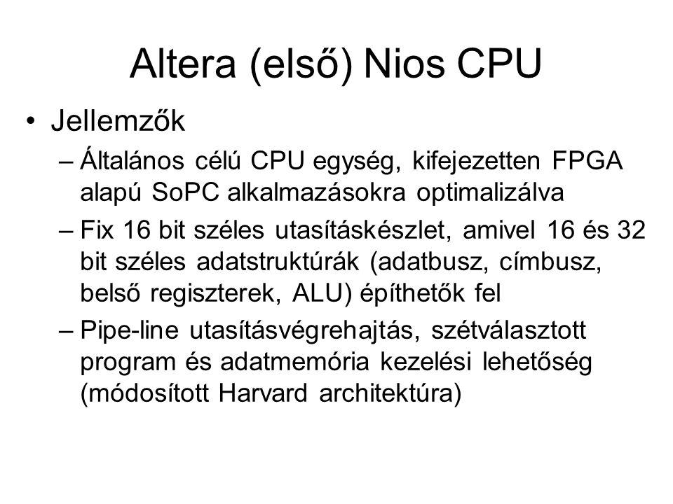 Altera (első) Nios CPU Jellemzők –Általános célú CPU egység, kifejezetten FPGA alapú SoPC alkalmazásokra optimalizálva –Fix 16 bit széles utasításkészlet, amivel 16 és 32 bit széles adatstruktúrák (adatbusz, címbusz, belső regiszterek, ALU) építhetők fel –Pipe-line utasításvégrehajtás, szétválasztott program és adatmemória kezelési lehetőség (módosított Harvard architektúra)