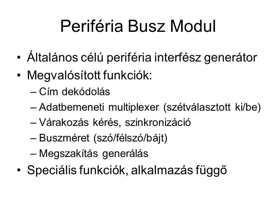 Periféria Busz Modul Általános célú periféria interfész generátor Megvalósított funkciók: –Cím dekódolás –Adatbemeneti multiplexer (szétválasztott ki/be) –Várakozás kérés, szinkronizáció –Buszméret (szó/félszó/bájt) –Megszakítás generálás Speciális funkciók, alkalmazás függő