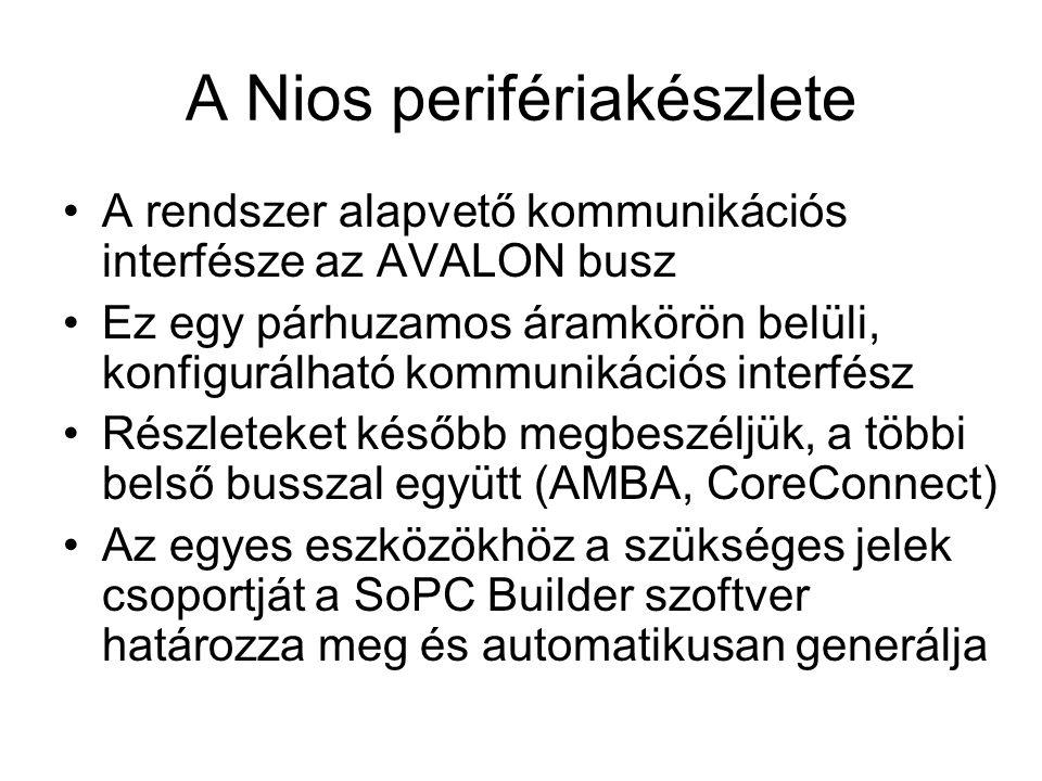A Nios perifériakészlete A rendszer alapvető kommunikációs interfésze az AVALON busz Ez egy párhuzamos áramkörön belüli, konfigurálható kommunikációs interfész Részleteket később megbeszéljük, a többi belső busszal együtt (AMBA, CoreConnect) Az egyes eszközökhöz a szükséges jelek csoportját a SoPC Builder szoftver határozza meg és automatikusan generálja