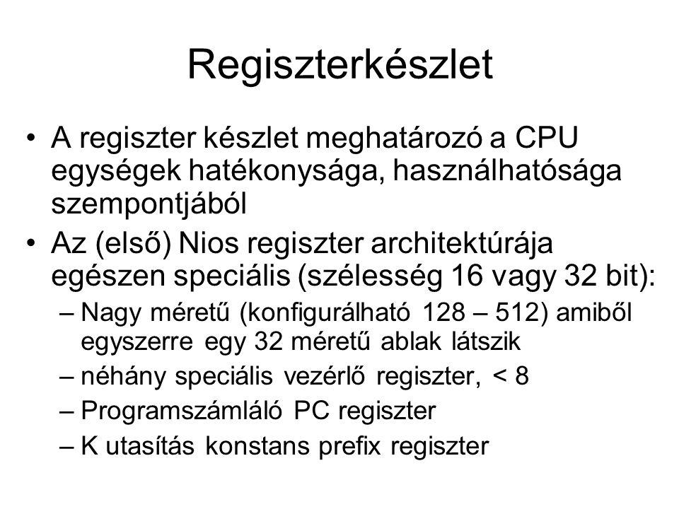 Regiszterkészlet A regiszter készlet meghatározó a CPU egységek hatékonysága, használhatósága szempontjából Az (első) Nios regiszter architektúrája egészen speciális (szélesség 16 vagy 32 bit): –Nagy méretű (konfigurálható 128 – 512) amiből egyszerre egy 32 méretű ablak látszik –néhány speciális vezérlő regiszter, < 8 –Programszámláló PC regiszter –K utasítás konstans prefix regiszter