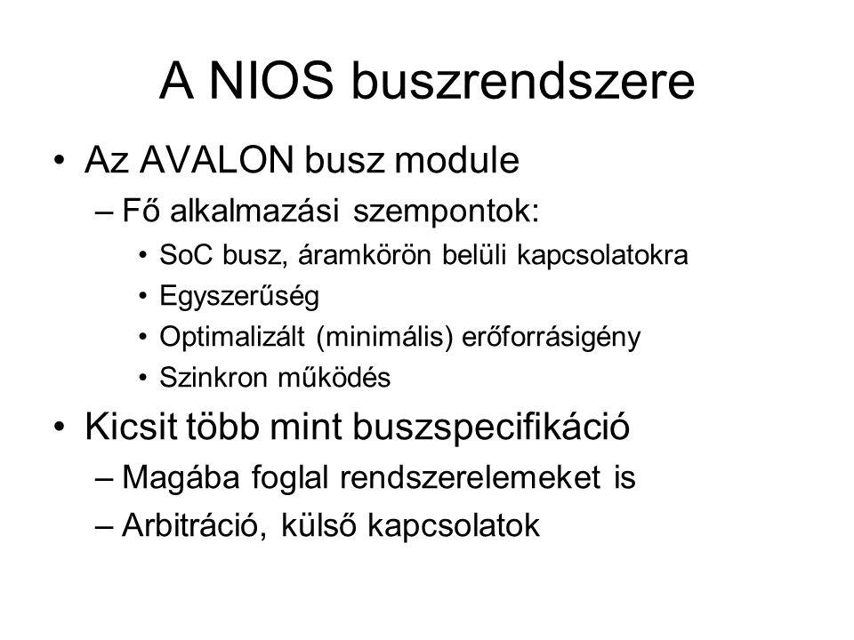 A NIOS buszrendszere Az AVALON busz module –Fő alkalmazási szempontok: SoC busz, áramkörön belüli kapcsolatokra Egyszerűség Optimalizált (minimális) erőforrásigény Szinkron működés Kicsit több mint buszspecifikáció –Magába foglal rendszerelemeket is –Arbitráció, külső kapcsolatok
