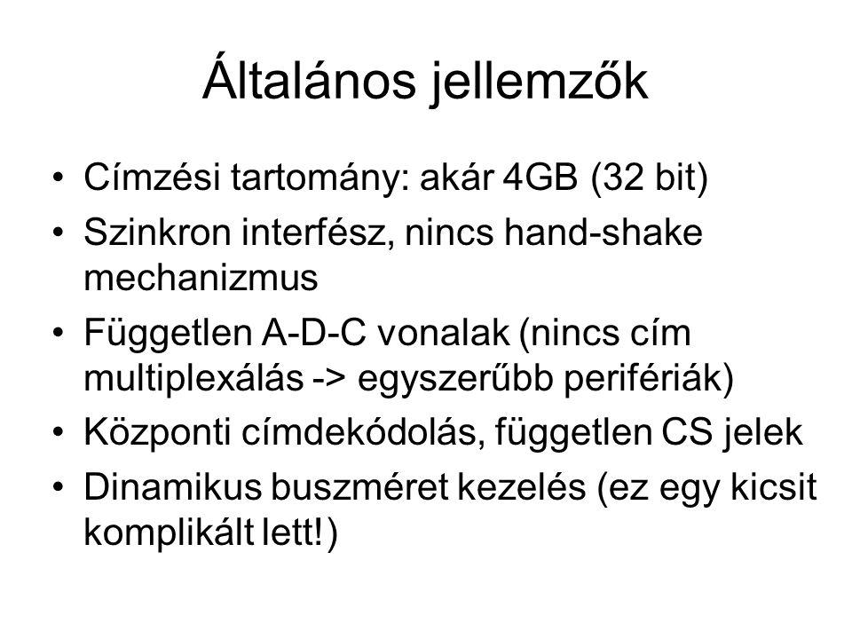 Általános jellemzők Címzési tartomány: akár 4GB (32 bit) Szinkron interfész, nincs hand-shake mechanizmus Független A-D-C vonalak (nincs cím multiplexálás -> egyszerűbb perifériák) Központi címdekódolás, független CS jelek Dinamikus buszméret kezelés (ez egy kicsit komplikált lett!)