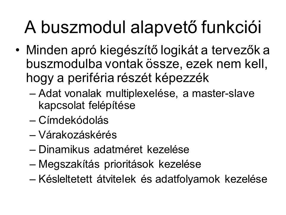 A buszmodul alapvető funkciói Minden apró kiegészítő logikát a tervezők a buszmodulba vontak össze, ezek nem kell, hogy a periféria részét képezzék –Adat vonalak multiplexelése, a master-slave kapcsolat felépítése –Címdekódolás –Várakozáskérés –Dinamikus adatméret kezelése –Megszakítás prioritások kezelése –Késleltetett átvitelek és adatfolyamok kezelése