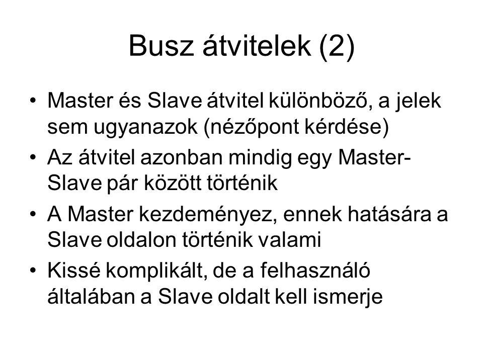 Busz átvitelek (2) Master és Slave átvitel különböző, a jelek sem ugyanazok (nézőpont kérdése) Az átvitel azonban mindig egy Master- Slave pár között történik A Master kezdeményez, ennek hatására a Slave oldalon történik valami Kissé komplikált, de a felhasználó általában a Slave oldalt kell ismerje