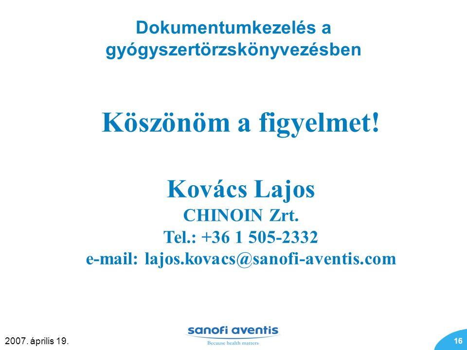 16 2007. április 19. Dokumentumkezelés a gyógyszertörzskönyvezésben Köszönöm a figyelmet! Kovács Lajos CHINOIN Zrt. Tel.: +36 1 505-2332 e-mail: lajos