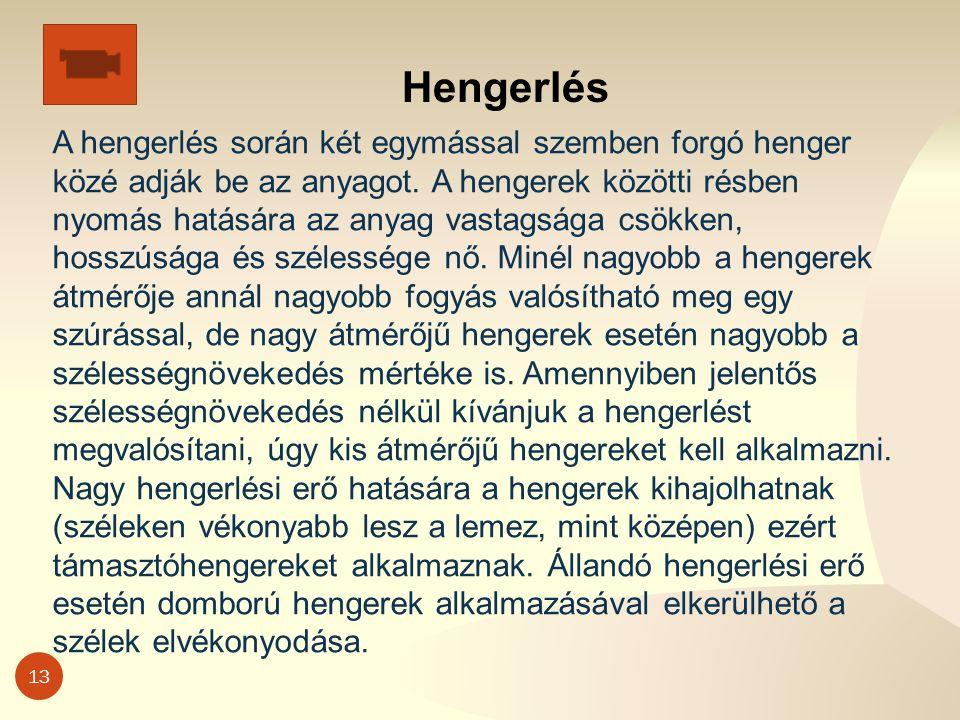 13 Hengerlés A hengerlés során két egymással szemben forgó henger közé adják be az anyagot.