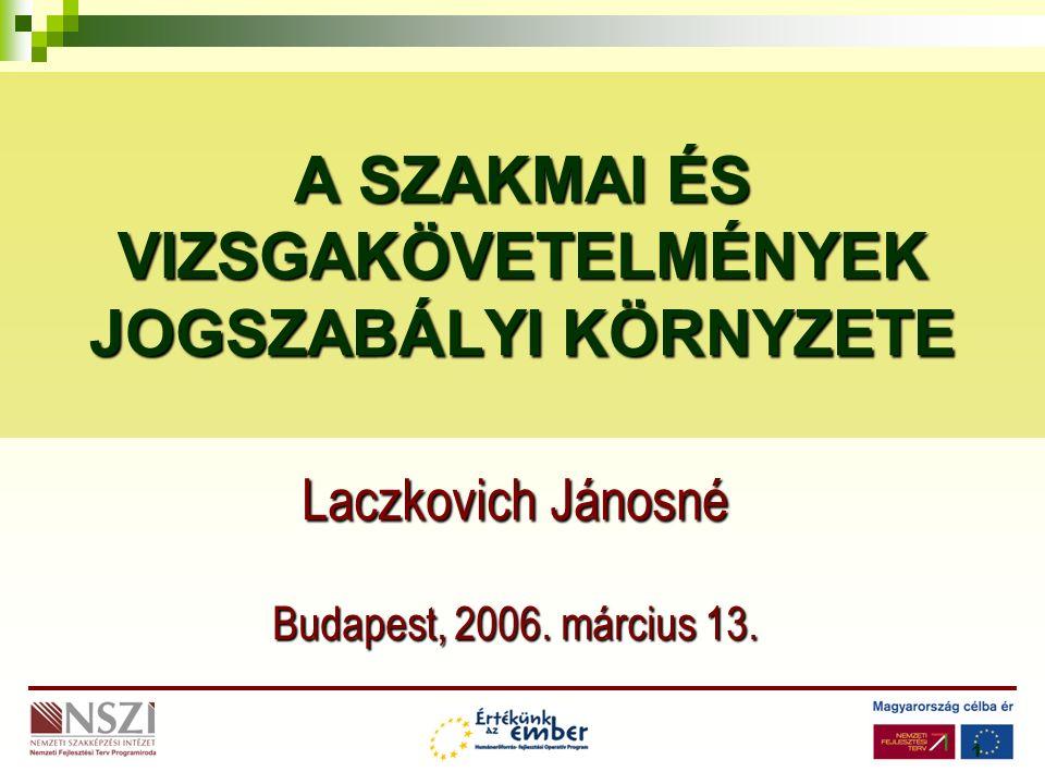 1 A SZAKMAI ÉS VIZSGAKÖVETELMÉNYEK JOGSZABÁLYI KÖRNYZETE Laczkovich Jánosné Budapest, 2006.