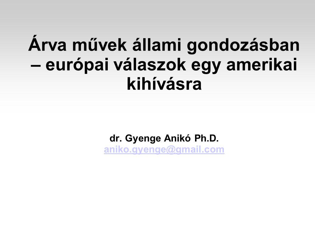 Árva művek állami gondozásban – európai válaszok egy amerikai kihívásra dr. Gyenge Anikó Ph.D. aniko.gyenge@gmail.com aniko.gyenge@gmail.com