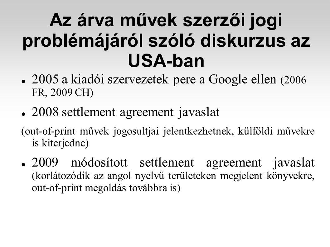 Az árva művek szerzői jogi problémájáról szóló diskurzus az USA-ban 2005 a kiadói szervezetek pere a Google ellen (2006 FR, 2009 CH) 2008 settlement agreement javaslat (out-of-print művek jogosultjai jelentkezhetnek, külföldi művekre is kiterjedne) 2009 módosított settlement agreement javaslat (korlátozódik az angol nyelvű területeken megjelent könyvekre, out-of-print megoldás továbbra is)