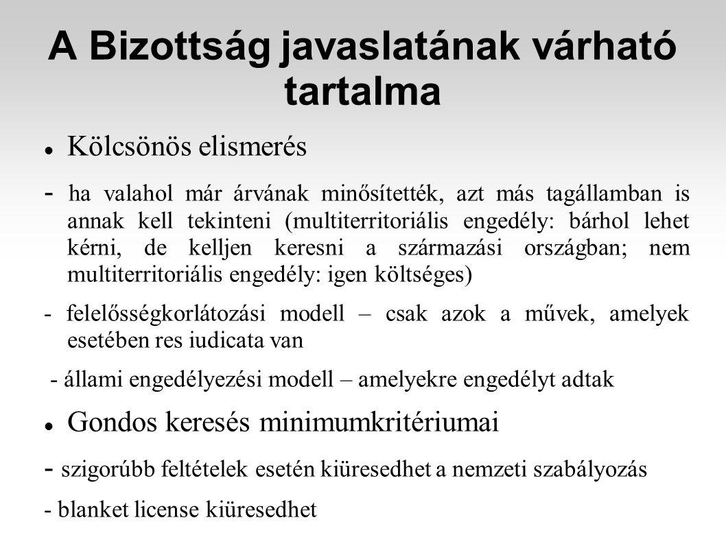 A Bizottság javaslatának várható tartalma Kölcsönös elismerés - ha valahol már árvának minősítették, azt más tagállamban is annak kell tekinteni (multiterritoriális engedély: bárhol lehet kérni, de kelljen keresni a származási országban; nem multiterritoriális engedély: igen költséges) - felelősségkorlátozási modell – csak azok a művek, amelyek esetében res iudicata van - állami engedélyezési modell – amelyekre engedélyt adtak Gondos keresés minimumkritériumai - szigorúbb feltételek esetén kiüresedhet a nemzeti szabályozás - blanket license kiüresedhet ÁLLAMI ENGEDÉLYEZÉSI MODELL TÚLÉLÉSE