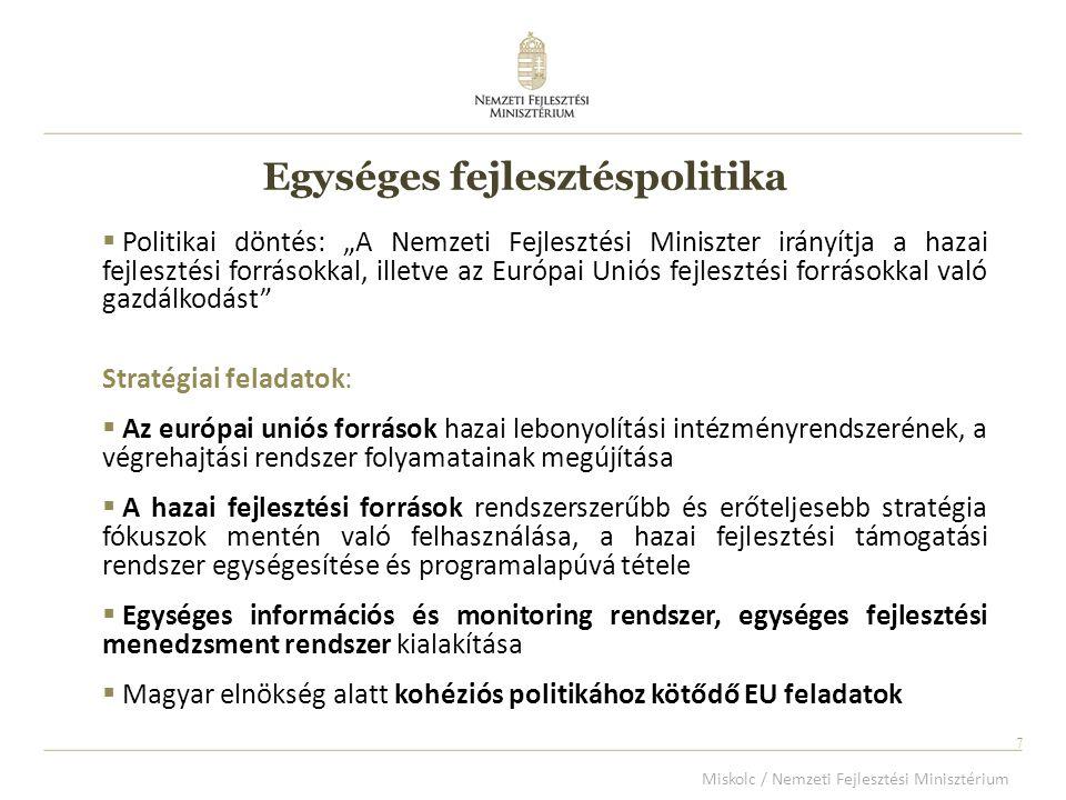 """7 7  Politikai döntés: """"A Nemzeti Fejlesztési Miniszter irányítja a hazai fejlesztési forrásokkal, illetve az Európai Uniós fejlesztési forrásokkal való gazdálkodást Stratégiai feladatok:  Az európai uniós források hazai lebonyolítási intézményrendszerének, a végrehajtási rendszer folyamatainak megújítása  A hazai fejlesztési források rendszerszerűbb és erőteljesebb stratégia fókuszok mentén való felhasználása, a hazai fejlesztési támogatási rendszer egységesítése és programalapúvá tétele  Egységes információs és monitoring rendszer, egységes fejlesztési menedzsment rendszer kialakítása  Magyar elnökség alatt kohéziós politikához kötődő EU feladatok Egységes fejlesztéspolitika Miskolc / Nemzeti Fejlesztési Minisztérium"""