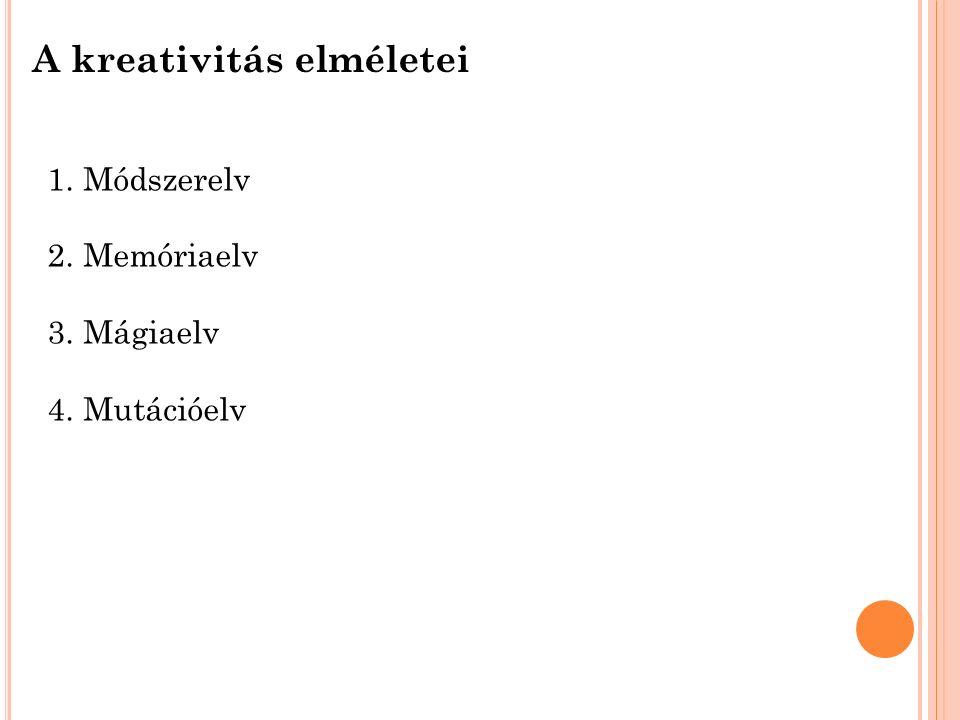 A kreativitás elméletei 1.Módszerelv 2.Memóriaelv 3.Mágiaelv 4.Mutációelv