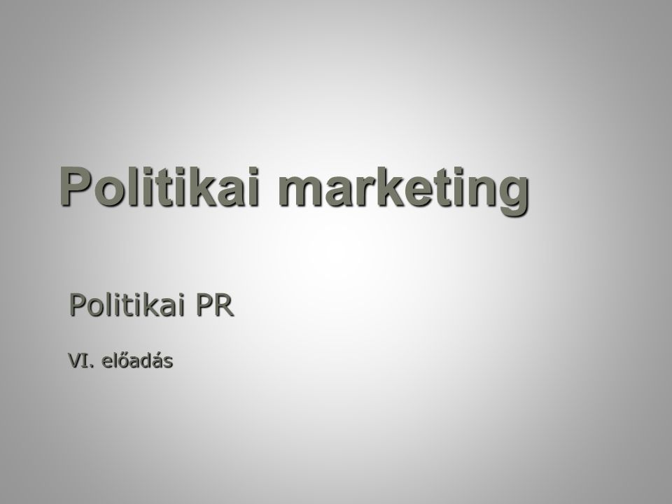 Politikai marketing Politikai PR VI. előadás