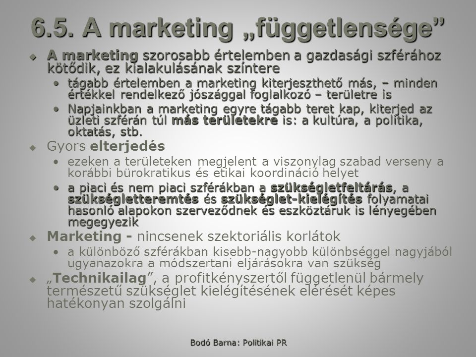 """Bodó Barna: Politikai PR 6.5. A marketing """"függetlensége""""  A marketing szorosabb értelemben a gazdasági szférához kötődik, ez kialakulásának színtere"""
