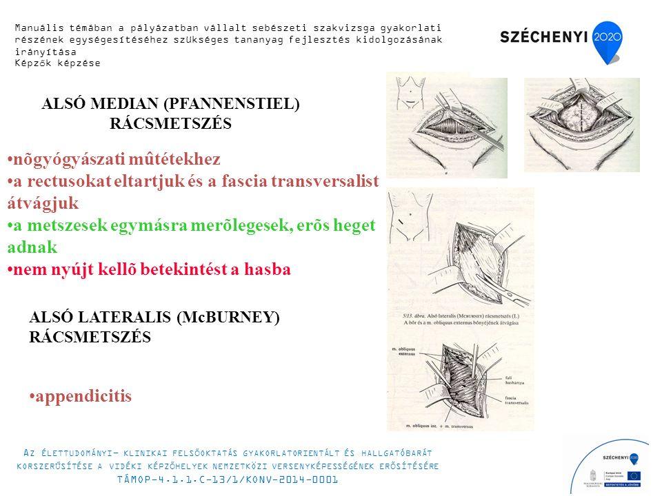 ALSÓ MEDIAN (PFANNENSTIEL) RÁCSMETSZÉS nõgyógyászati mûtétekhez a rectusokat eltartjuk és a fascia transversalist átvágjuk a metszesek egymásra merõlegesek, erõs heget adnak nem nyújt kellõ betekintést a hasba ALSÓ LATERALIS (McBURNEY) RÁCSMETSZÉS appendicitis Manuális témában a pályázatban vállalt sebészeti szakvizsga gyakorlati részének egységesítéséhez szükséges tananyag fejlesztés kidolgozásának irányítása Képzők képzése A Z ÉLETTUDOMÁNYI - KLINIKAI FELSŐOKTATÁS GYAKORLATORIENTÁLT ÉS HALLGATÓBARÁT KORSZERŰSÍTÉSE A VIDÉKI KÉPZŐHELYEK NEMZETKÖZI VERSENYKÉPESSÉGÉNEK ERŐSÍTÉSÉRE TÁMOP-4.1.1.C-13/1/KONV-2014-0001