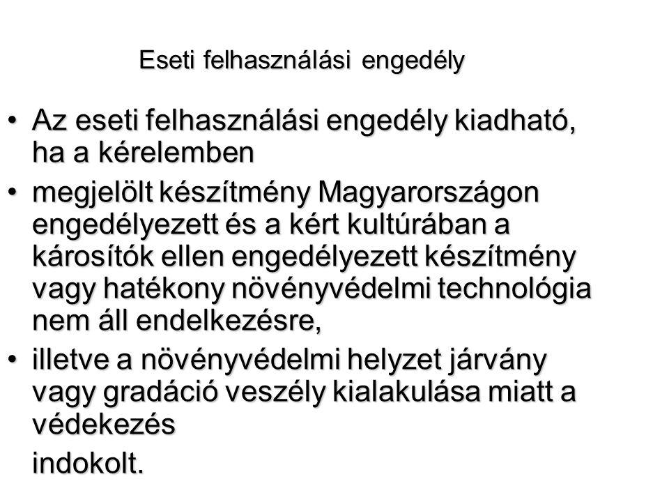 Eseti felhasználási engedély Az eseti felhasználási engedély kiadható, ha a kérelembenAz eseti felhasználási engedély kiadható, ha a kérelemben megjelölt készítmény Magyarországon engedélyezett és a kért kultúrában a károsítók ellen engedélyezett készítmény vagy hatékony növényvédelmi technológia nem áll endelkezésre,megjelölt készítmény Magyarországon engedélyezett és a kért kultúrában a károsítók ellen engedélyezett készítmény vagy hatékony növényvédelmi technológia nem áll endelkezésre, illetve a növényvédelmi helyzet járvány vagy gradáció veszély kialakulása miatt a védekezésilletve a növényvédelmi helyzet járvány vagy gradáció veszély kialakulása miatt a védekezésindokolt.