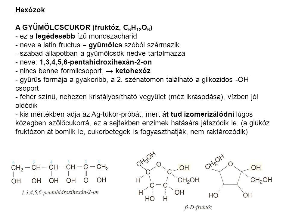 Hexózok A GYÜMÖLCSCUKOR (fruktóz, C 6 H 12 O 6 ) - ez a legédesebb ízű monoszacharid - neve a latin fructus = gyümölcs szóból származik - szabad állap