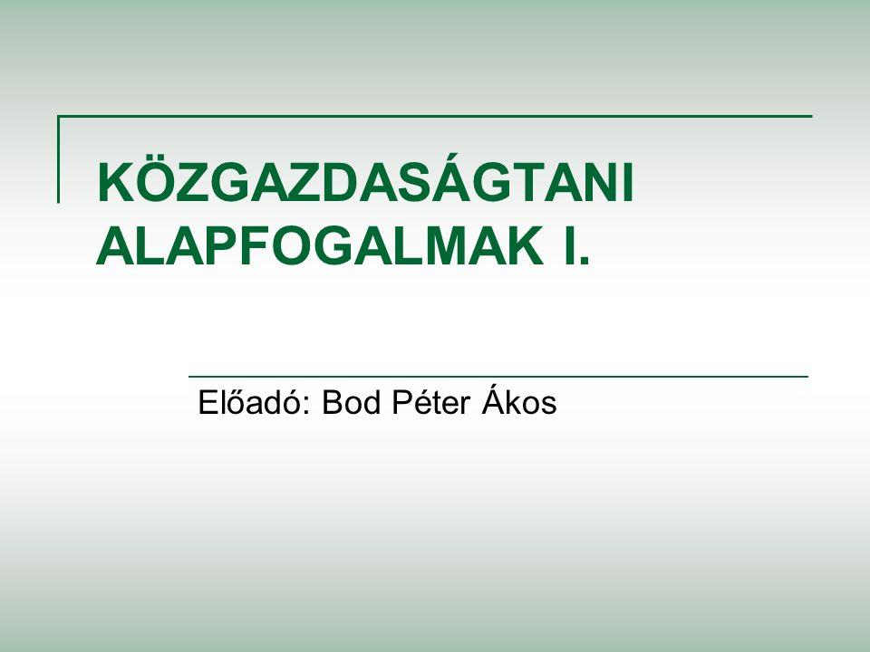 KÖZGAZDASÁGTANI ALAPFOGALMAK I. Előadó: Bod Péter Ákos