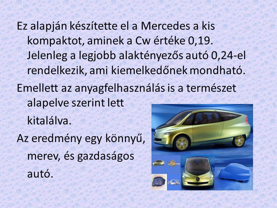 Ez alapján készítette el a Mercedes a kis kompaktot, aminek a Cw értéke 0,19. Jelenleg a legjobb alaktényezős autó 0,24-el rendelkezik, ami kiemelkedő
