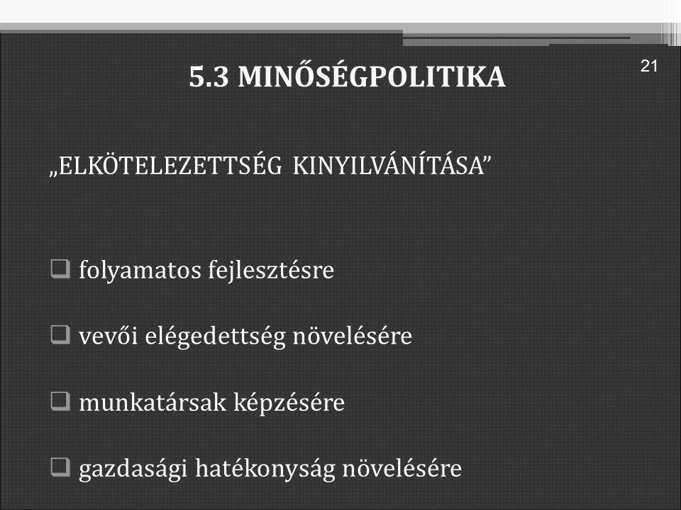 """5.3 MINŐSÉGPOLITIKA """"ELKÖTELEZETTSÉG KINYILVÁNÍTÁSA  folyamatos fejlesztésre  vevői elégedettség növelésére  munkatársak képzésére  gazdasági hatékonyság növelésére 21"""