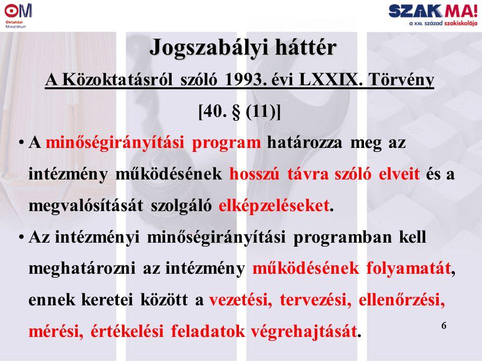 6 Jogszabályi háttér A Közoktatásról szóló 1993. évi LXXIX. Törvény [40. § (11)] A minőségirányítási program határozza meg az intézmény működésének ho