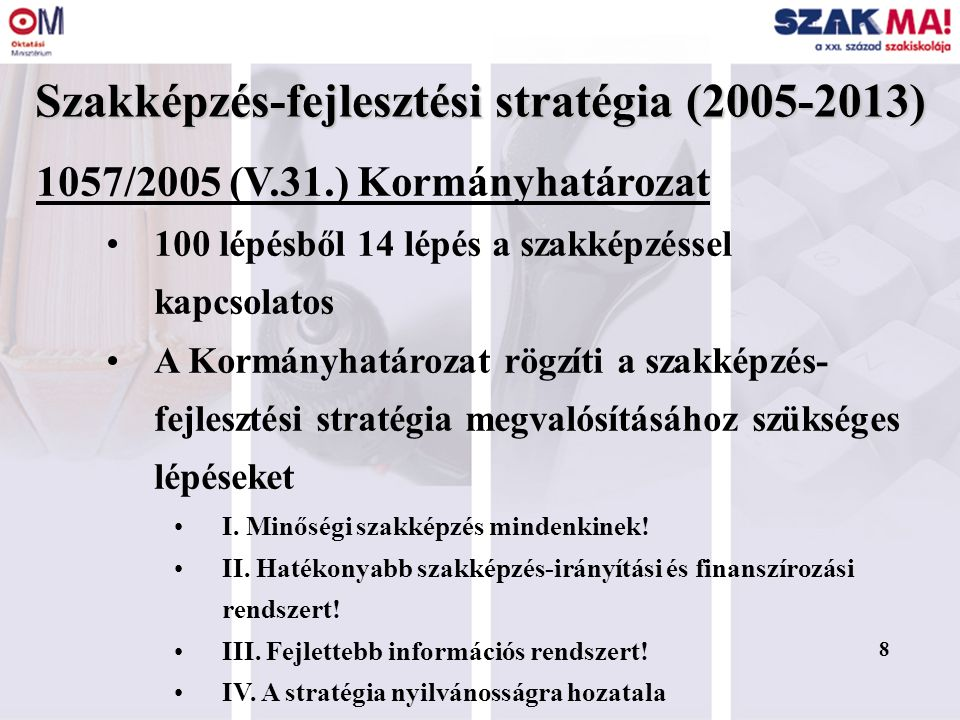 8 Szakképzés-fejlesztési stratégia (2005-2013) 1057/2005 (V.31.) Kormányhatározat 100 lépésből 14 lépés a szakképzéssel kapcsolatos A Kormányhatározat rögzíti a szakképzés- fejlesztési stratégia megvalósításához szükséges lépéseket I.