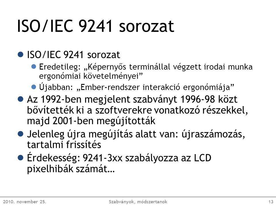 """ISO/IEC 9241 sorozat ● ISO/IEC 9241 sorozat ● Eredetileg: """"Képernyős terminállal végzett irodai munka ergonómiai követelményei ● Újabban: """"Ember-rendszer interakció ergonómiája ● Az 1992-ben megjelent szabványt 1996-98 közt bővítették ki a szoftverekre vonatkozó részekkel, majd 2001-ben megújították ● Jelenleg újra megújítás alatt van: újraszámozás, tartalmi frissítés ● Érdekesség: 9241-3xx szabályozza az LCD pixelhibák számát… 2010."""