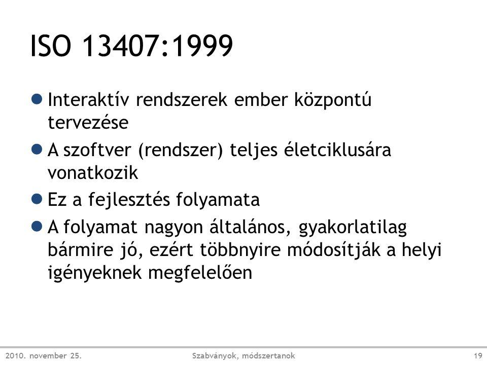 ISO 13407:1999 ● Interaktív rendszerek ember központú tervezése ● A szoftver (rendszer) teljes életciklusára vonatkozik ● Ez a fejlesztés folyamata ● A folyamat nagyon általános, gyakorlatilag bármire jó, ezért többnyire módosítják a helyi igényeknek megfelelően 2010.