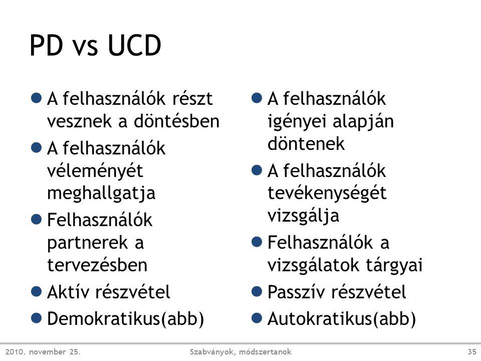 PD vs UCD ● A felhasználók részt vesznek a döntésben ● A felhasználók véleményét meghallgatja ● Felhasználók partnerek a tervezésben ● Aktív részvétel ● Demokratikus(abb) ● A felhasználók igényei alapján döntenek ● A felhasználók tevékenységét vizsgálja ● Felhasználók a vizsgálatok tárgyai ● Passzív részvétel ● Autokratikus(abb) 2010.