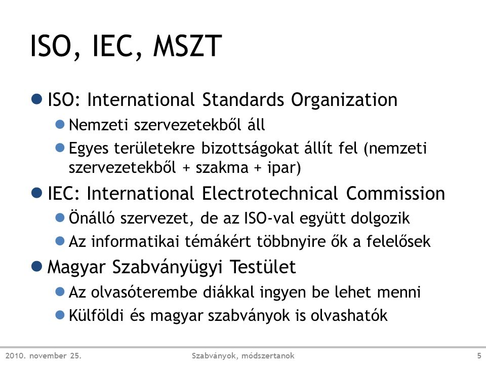 ISO, IEC, MSZT ● ISO: International Standards Organization ● Nemzeti szervezetekből áll ● Egyes területekre bizottságokat állít fel (nemzeti szervezetekből + szakma + ipar) ● IEC: International Electrotechnical Commission ● Önálló szervezet, de az ISO-val együtt dolgozik ● Az informatikai témákért többnyire ők a felelősek ● Magyar Szabványügyi Testület ● Az olvasóterembe diákkal ingyen be lehet menni ● Külföldi és magyar szabványok is olvashatók 2010.
