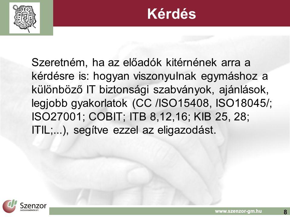 8 www.szenzor-gm.hu Kérdés Szeretném, ha az előadók kitérnének arra a kérdésre is: hogyan viszonyulnak egymáshoz a különböző IT biztonsági szabványok, ajánlások, legjobb gyakorlatok (CC /ISO15408, ISO18045/; ISO27001; COBIT; ITB 8,12,16; KIB 25, 28; ITIL;...), segítve ezzel az eligazodást.