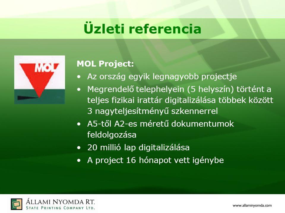 Üzleti referencia MOL Project: Az ország egyik legnagyobb projectje Megrendelő telephelyein (5 helyszín) történt a teljes fizikai irattár digitalizálása többek között 3 nagyteljesítményű szkennerrel A5-től A2-es méretű dokumentumok feldolgozása 20 millió lap digitalizálása A project 16 hónapot vett igénybe