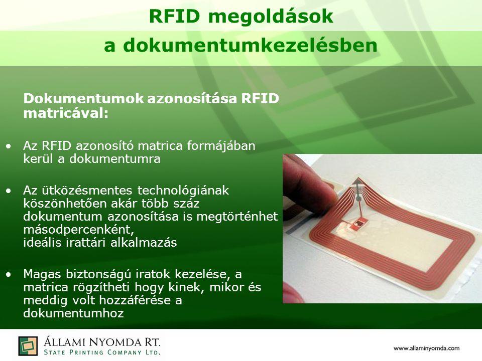 RFID megoldások a dokumentumkezelésben Dokumentumok azonosítása RFID matricával: Az RFID azonosító matrica formájában kerül a dokumentumra Az ütközésmentes technológiának köszönhetően akár több száz dokumentum azonosítása is megtörténhet másodpercenként, ideális irattári alkalmazás Magas biztonságú iratok kezelése, a matrica rögzítheti hogy kinek, mikor és meddig volt hozzáférése a dokumentumhoz