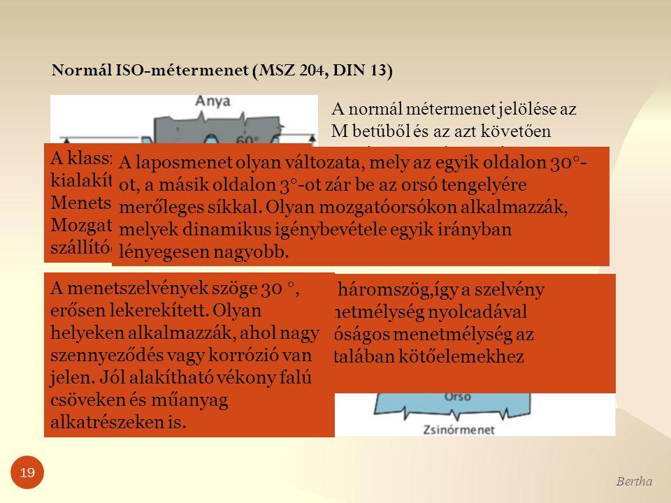 Normál ISO-métermenet (MSZ 204, DIN 13) Bertha 19 A normál métermenet jelölése az M betűből és az azt követően mm-ben megadott névleges menetátmérőből, a finom métermeneté pedig az ehhez x jellel kapcsolt menetemelkedés értékéből áll.
