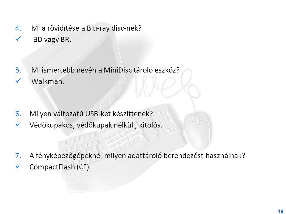 4.Mi a rövidítése a Blu-ray disc-nek? BD vagy BR. 5.Mi ismertebb nevén a MiniDisc tároló eszköz? Walkman. 6.Milyen változatú USB-ket készíttenek? Védő