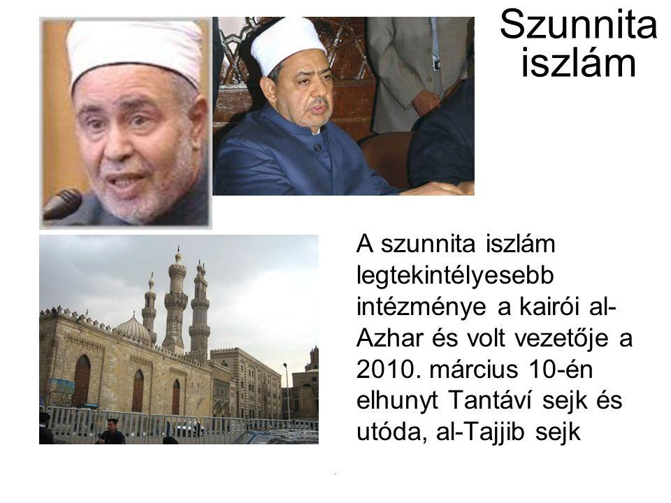 Szunnita iszlám A szunnita iszlám legtekintélyesebb intézménye a kairói al- Azhar és volt vezetője a 2010. március 10-én elhunyt Tantáví sejk és utóda