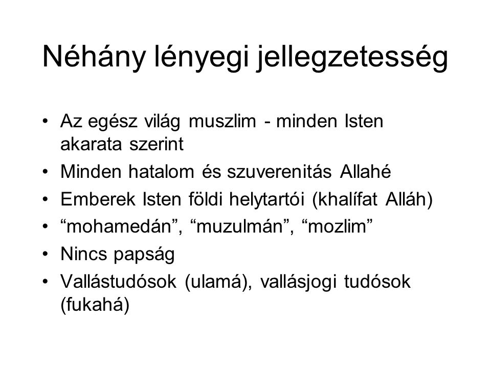 Néhány lényegi jellegzetesség Az egész világ muszlim - minden Isten akarata szerint Minden hatalom és szuverenitás Allahé Emberek Isten földi helytartói (khalífat Alláh) mohamedán , muzulmán , mozlim Nincs papság Vallástudósok (ulamá), vallásjogi tudósok (fukahá)