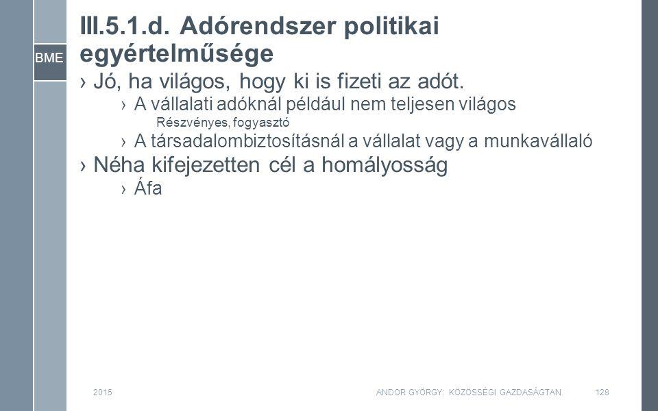 BME III.5.1.d. Adórendszer politikai egyértelműsége ›Jó, ha világos, hogy ki is fizeti az adót. ›A vállalati adóknál például nem teljesen világos Rész