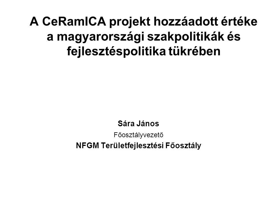 A CeRamICA projekt hozzáadott értéke a magyarországi szakpolitikák és fejlesztéspolitika tükrében Sára János Főosztályvezető NFGM Területfejlesztési Főosztály