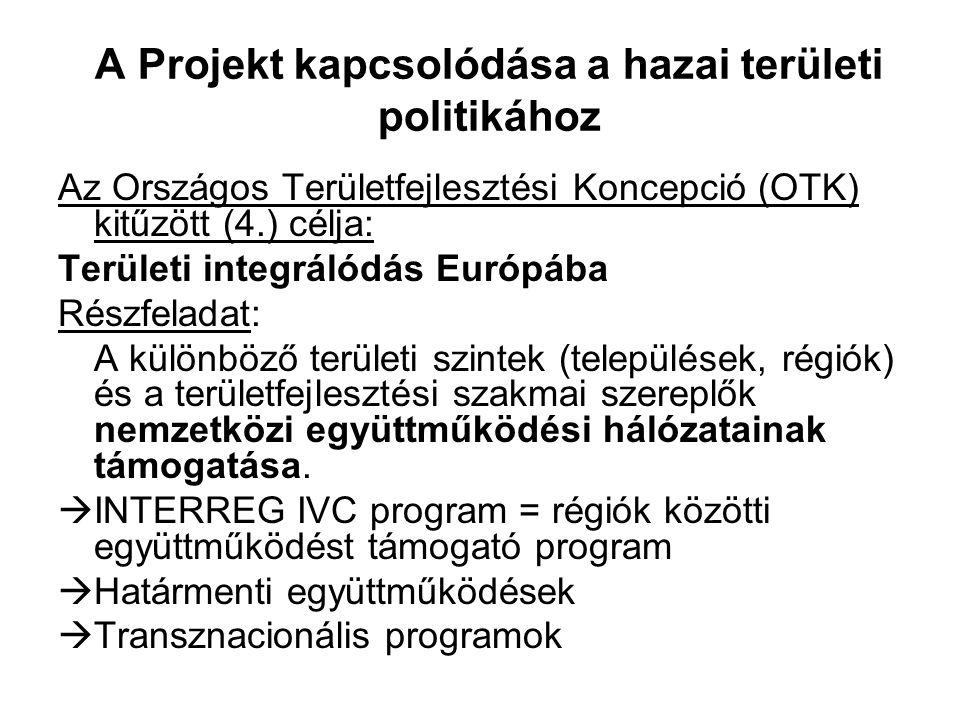 A Projekt kapcsolódása a hazai területi politikához Az Országos Területfejlesztési Koncepció (OTK) kitűzött (4.) célja: Területi integrálódás Európába Részfeladat: A különböző területi szintek (települések, régiók) és a területfejlesztési szakmai szereplők nemzetközi együttműködési hálózatainak támogatása.