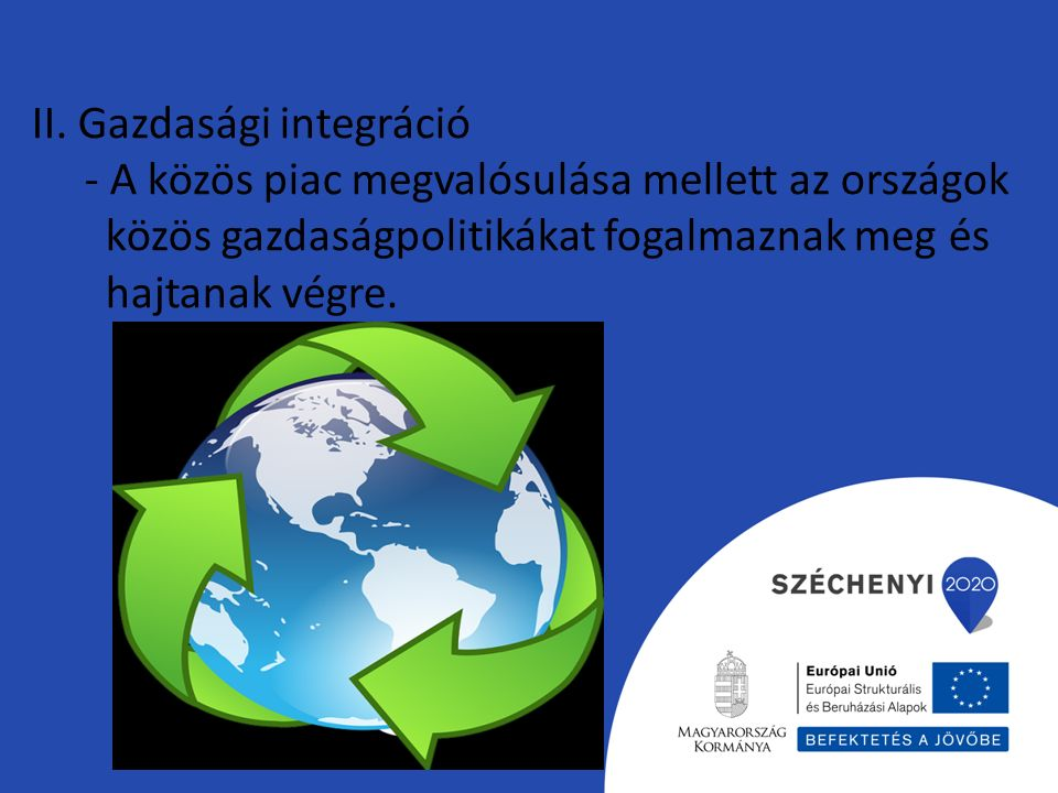 II. Gazdasági integráció - A közös piac megvalósulása mellett az országok közös gazdaságpolitikákat fogalmaznak meg és hajtanak végre.